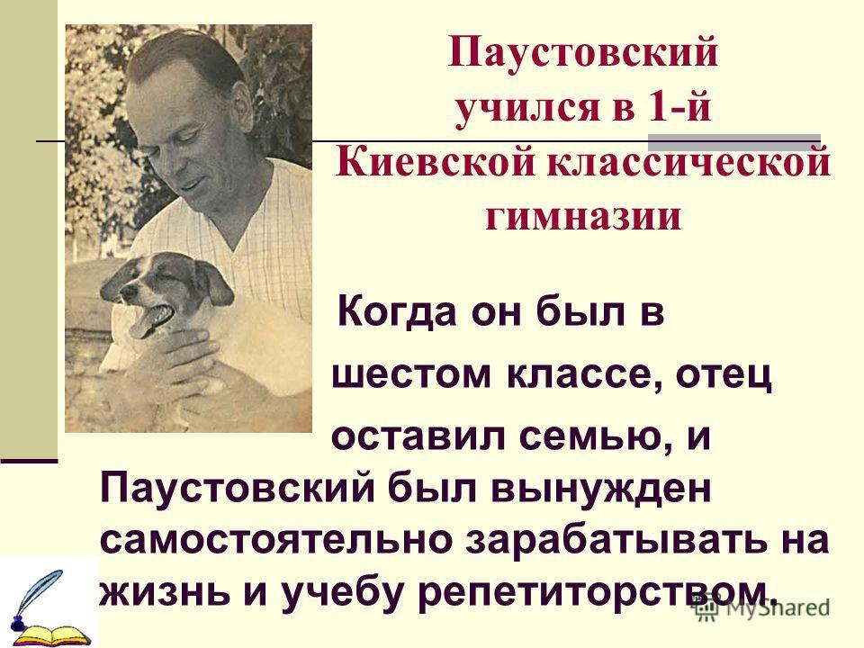 Паустовский учился в 1-й Киевской классической гимназии Когда он был в шестом классе, отец оставил семью, и Паустовский был вынужден самостоятельно зарабатывать на жизнь и учебу репетиторством.