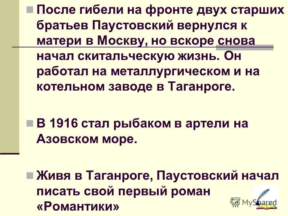 После гибели на фронте двух старших братьев Паустовский вернулся к матери в Москву, но вскоре снова начал скитальческую жизнь. Он работал на металлургическом и на котельном заводе в Таганроге. В 1916 стал рыбаком в артели на Азовском море. Живя в Таг