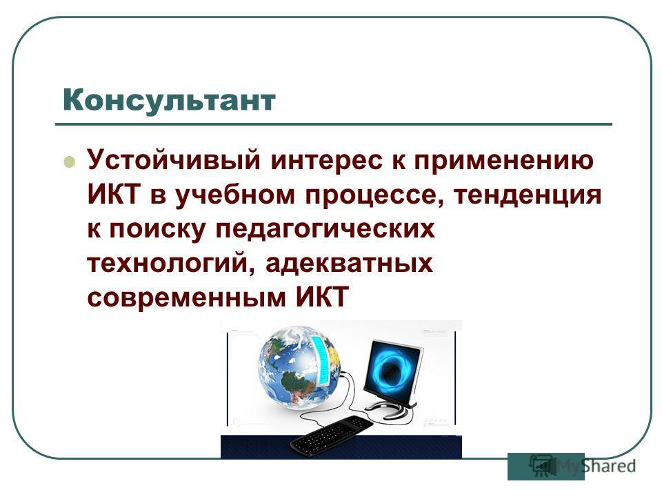 12 Консультант Устойчивый интерес к применению ИКТ в учебном процессе, тенденция к поиску педагогических технологий, адекватных современным ИКТ