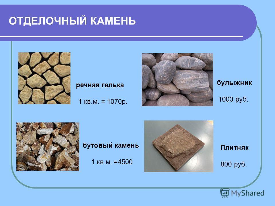 ОТДЕЛОЧНЫЙ КАМЕНЬ речная галька 1 кв.м. = 1070р. бутовый камень 1 кв.м. =4500 Плитняк 800 руб. булыжник 1000 руб.