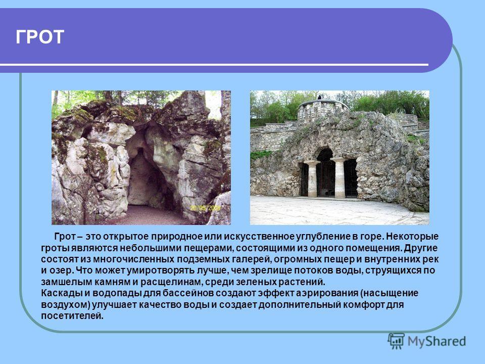 ГРОТ Грот – это открытое природное или искусственное углубление в горе. Некоторые гроты являются небольшими пещерами, состоящими из одного помещения. Другие состоят из многочисленных подземных галерей, огромных пещер и внутренних рек и озер. Что може