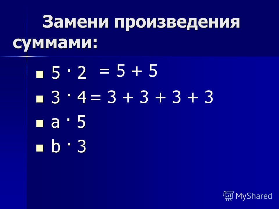 Замени произведения суммами: Замени произведения суммами: 5 · 2 5 · 2 3 · 4 3 · 4 а · 5 а · 5 b · 3 b · 3 = 5 + 5 = 3 + 3 + 3 + 3