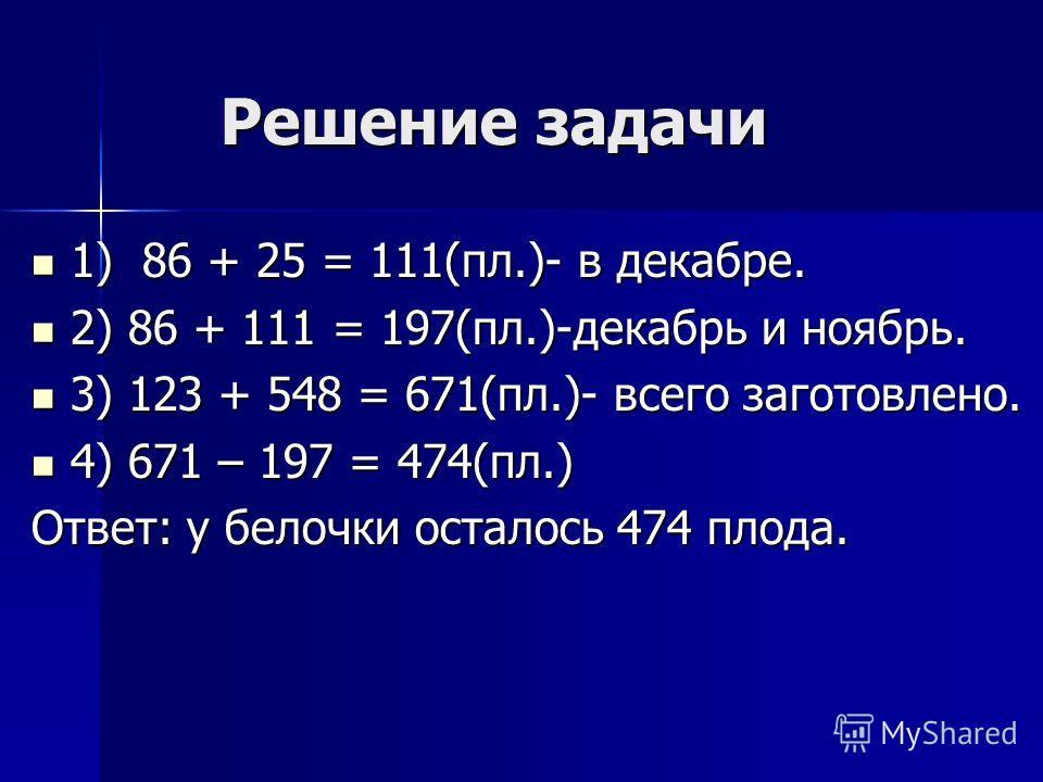 Решение задачи 1) 86 + 25 = 111(пл.)- в декабре. 1) 86 + 25 = 111(пл.)- в декабре. 2) 86 + 111 = 197(пл.)-декабрь и ноябрь. 2) 86 + 111 = 197(пл.)-декабрь и ноябрь. 3) 123 + 548 = 671(пл.)- всего заготовлено. 3) 123 + 548 = 671(пл.)- всего заготовлен