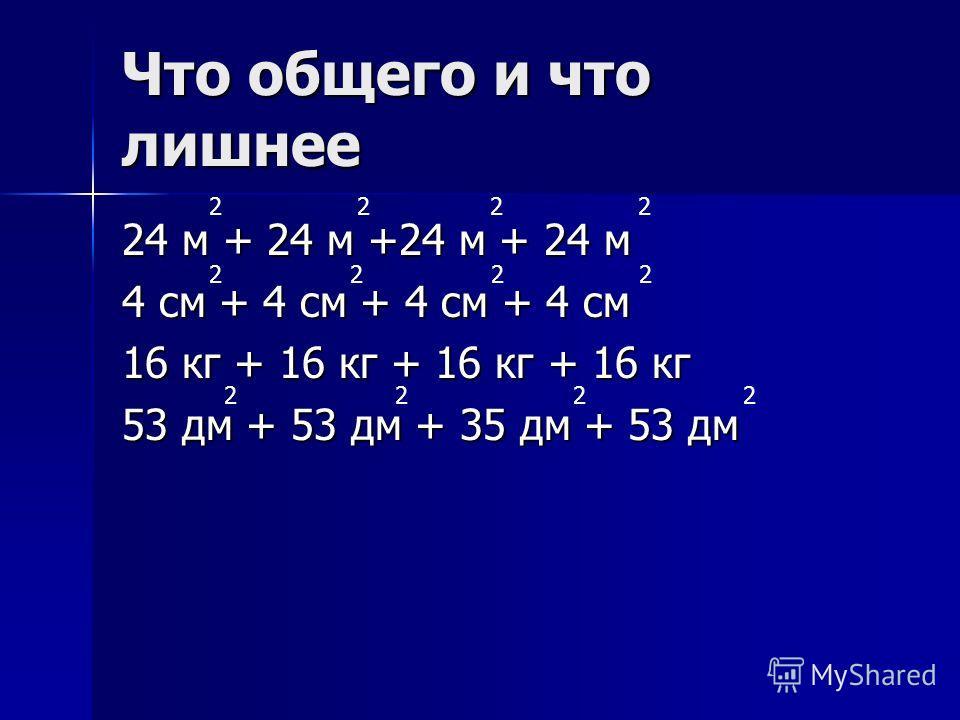 Что общего и что лишнее 24 м + 24 м +24 м + 24 м 4 см + 4 см + 4 см + 4 см 16 кг + 16 кг + 16 кг + 16 кг 53 дм + 53 дм + 35 дм + 53 дм 2 2 2 2