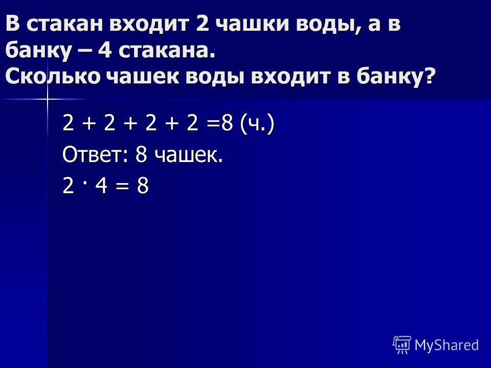 В стакан входит 2 чашки воды, а в банку – 4 стакана. Сколько чашек воды входит в банку? 2 + 2 + 2 + 2 =8 (ч.) Ответ: 8 чашек. 2 · 4 = 8