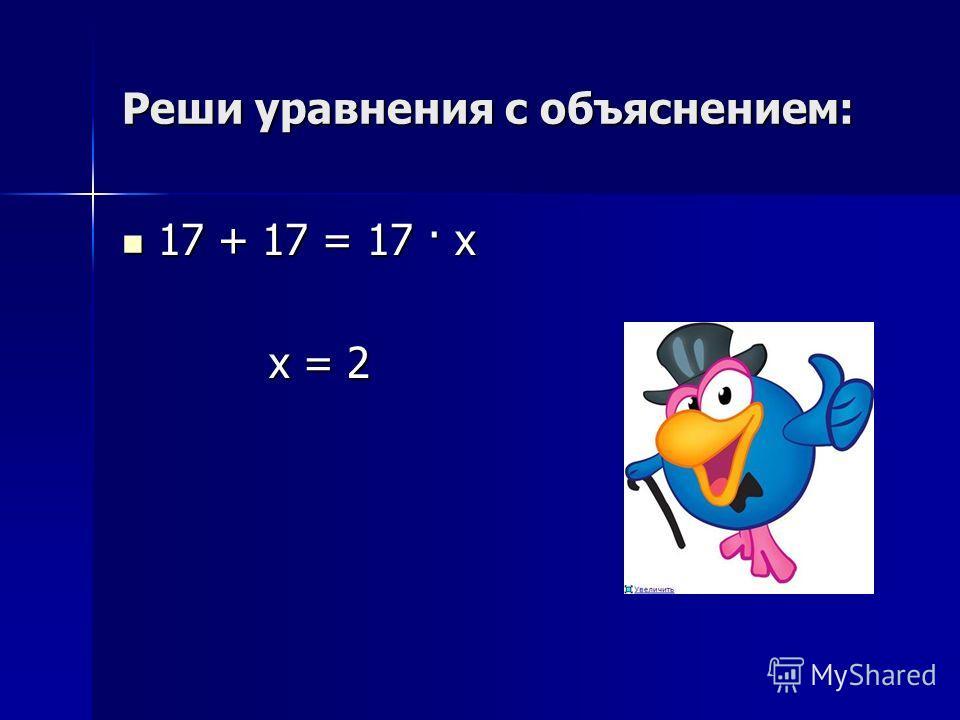 Реши уравнения с объяснением: 17 + 17 = 17 · х 17 + 17 = 17 · х х = 2 х = 2