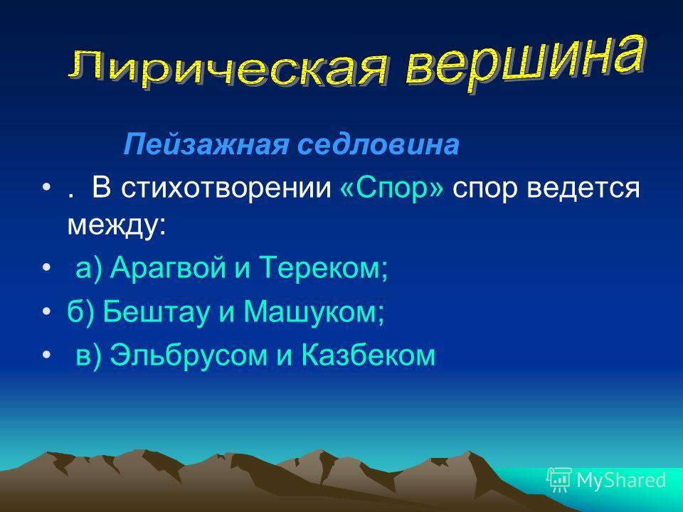 . В стихотворении «Спор» спор ведется между: а) Арагвой и Тереком; б) Бештау и Машуком; в) Эльбрусом и Казбеком