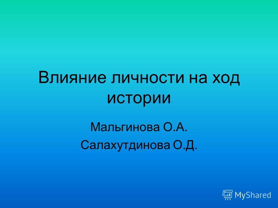 Влияние личности на ход истории Мальгинова О.А. Салахутдинова О.Д.