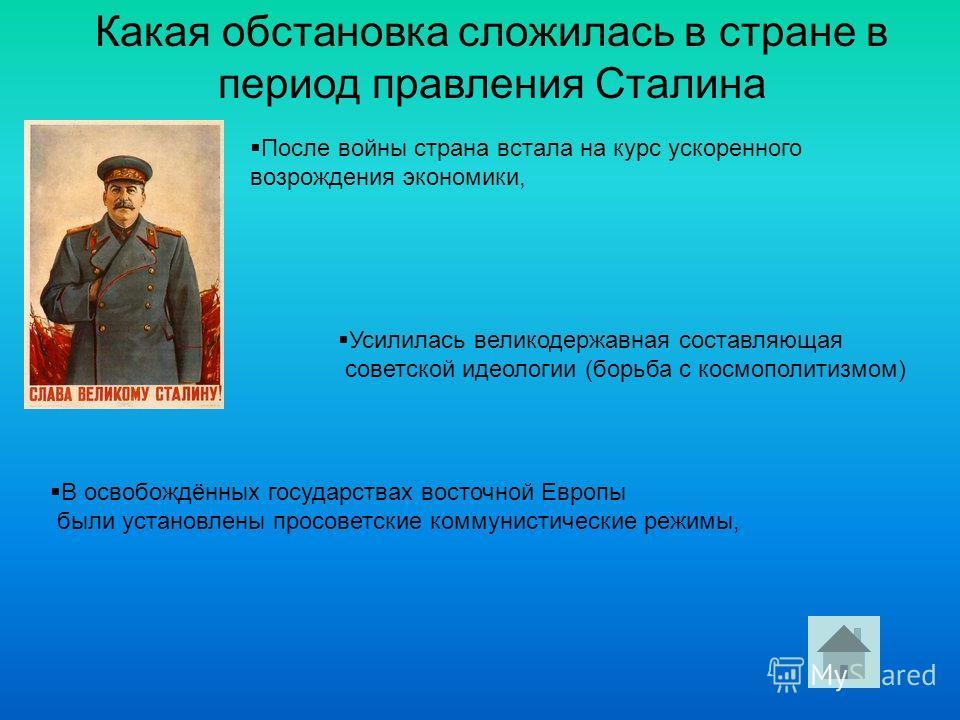 Какая обстановка сложилась в стране в период правления Сталина После войны страна встала на курс ускоренного возрождения экономики, В освобождённых государствах восточной Европы были установлены просоветские коммунистические режимы, Усилилась великод