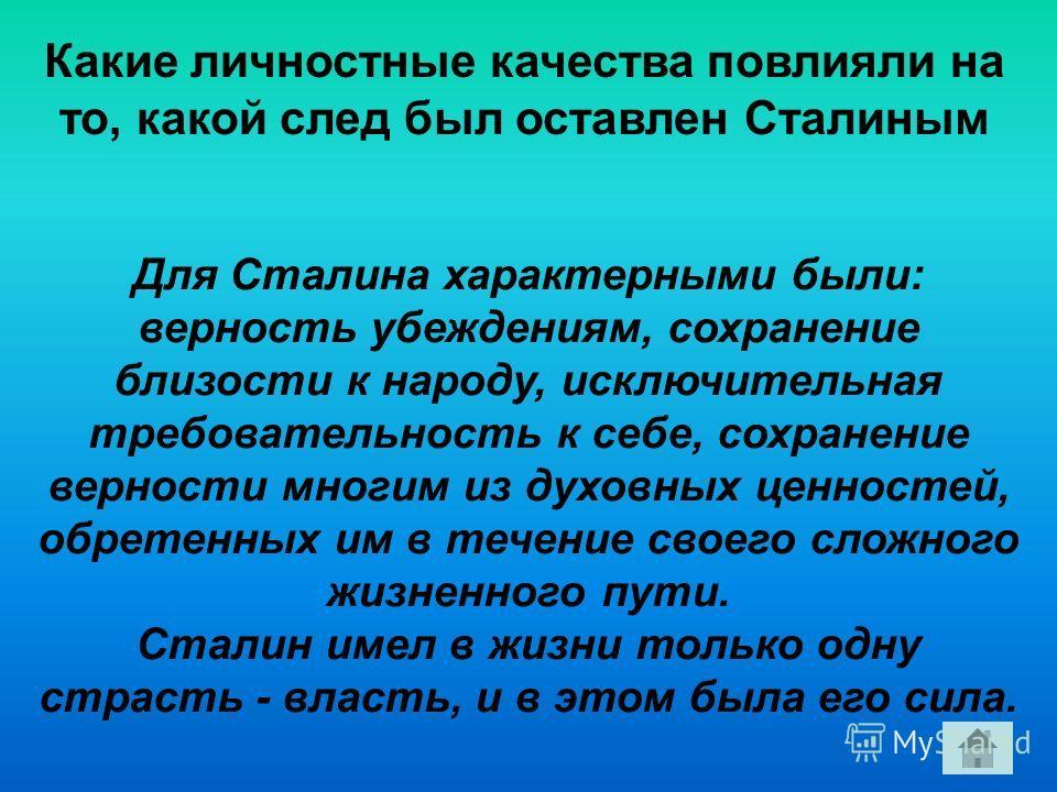 Какие личностные качества повлияли на то, какой след был оставлен Сталиным Для Сталина характерными были: верность убеждениям, сохранение близости к народу, исключительная требовательность к себе, сохранение верности многим из духовных ценностей, обр