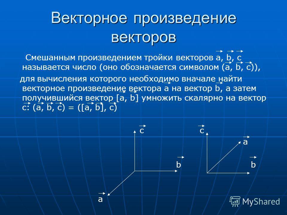 Векторное произведение векторов Смешанным произведением тройки векторов а, b, c называется число (оно обозначается символом (a, b, c)), для вычисления которого необходимо вначале найти векторное произведение вектора а на вектор b, а затем получившийс