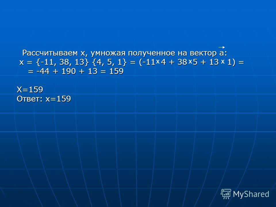Рассчитываем х, умножая полученное на вектор а: Рассчитываем х, умножая полученное на вектор а: x = {-11, 38, 13} {4, 5, 1} = (-11 4 + 38 5 + 13 1) = x = {-11, 38, 13} {4, 5, 1} = (-11 4 + 38 5 + 13 1) = = -44 + 190 + 13 = 159 = -44 + 190 + 13 = 159X