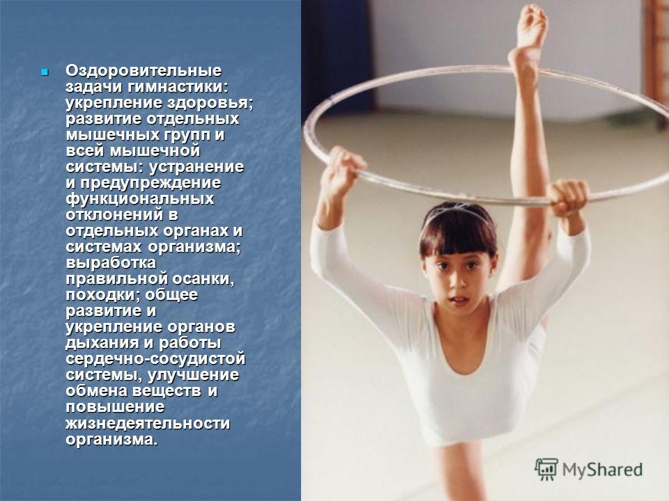 Оздоровительные задачи гимнастики: укрепление здоровья; развитие отдельных мышечных групп и всей мышечной системы: устранение и предупреждение функциональных отклонений в отдельных органах и системах организма; выработка правильной осанки, походки; о