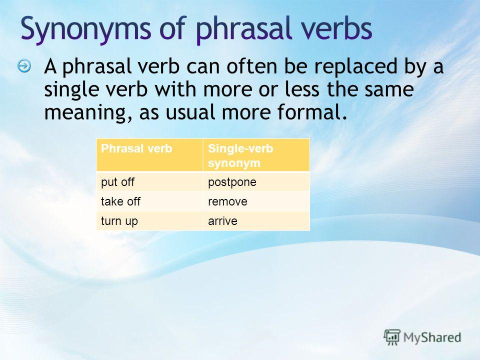 A phrasal verb can often be replaced by a single verb with more or less the same meaning, as usual more formal. Phrasal verbSingle-verb synonym put offpostpone take offremove turn uparrive