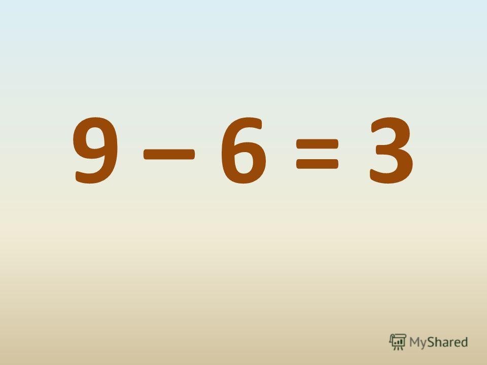 9 – 6 = 3