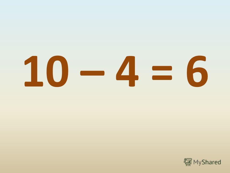 10 – 4 = 6