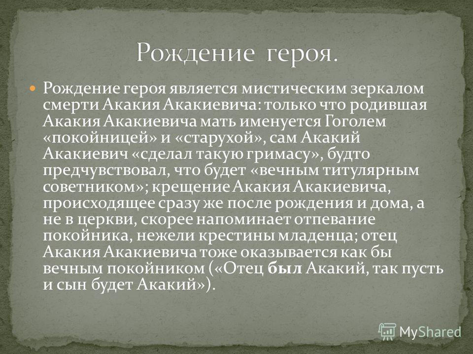 Рождение героя является мистическим зеркалом смерти Акакия Акакиевича: только что родившая Акакия Акакиевича мать именуется Гоголем «покойницей» и «старухой», сам Акакий Акакиевич «сделал такую гримасу», будто предчувствовал, что будет «вечным титуля