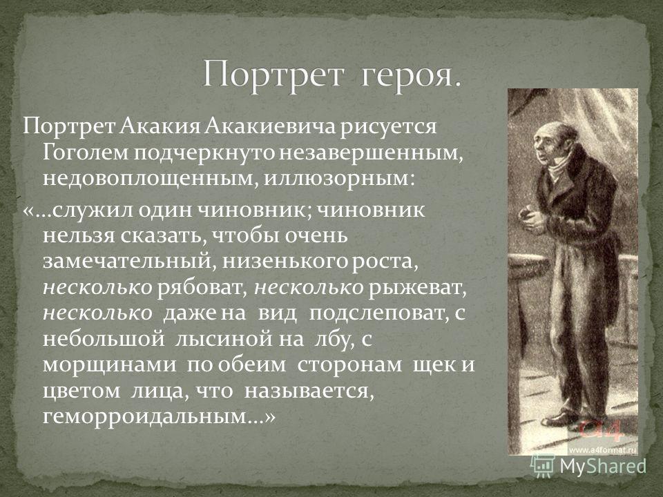 Портрет Акакия Акакиевича рисуется Гоголем подчеркнуто незавершенным, недовоплощенным, иллюзорным: «…служил один чиновник; чиновник нельзя сказать, чтобы очень замечательный, низенького роста, несколько рябоват, несколько рыжеват, несколько даже на в