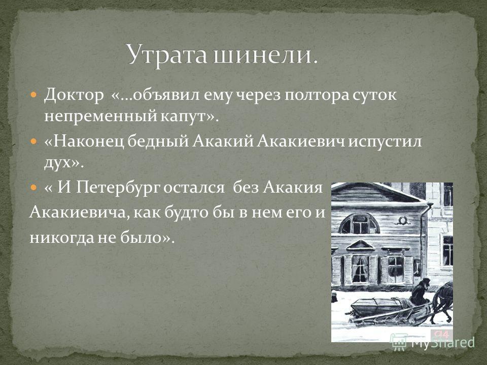 Доктор «…объявил ему через полтора суток непременный капут». «Наконец бедный Акакий Акакиевич испустил дух». « И Петербург остался без Акакия Акакиевича, как будто бы в нем его и никогда не было».