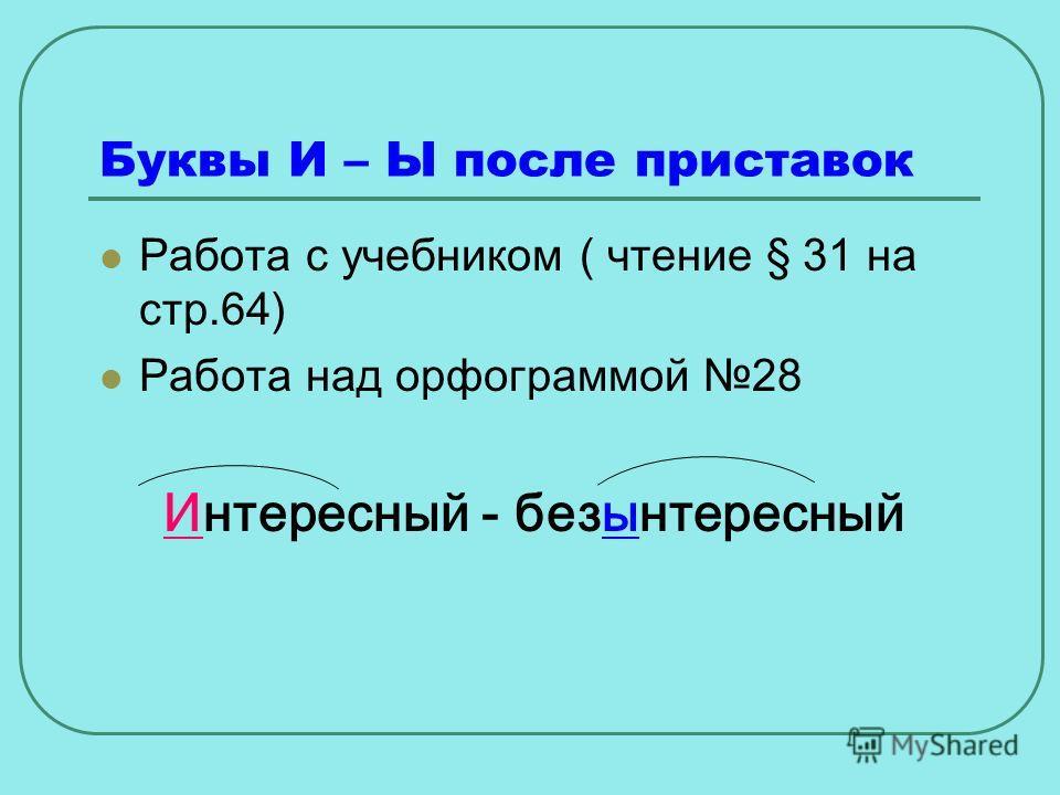 Буквы И – Ы после приставок Работа с учебником ( чтение § 31 на стр.64) Работа над орфограммой 28 Интересный - безынтересный