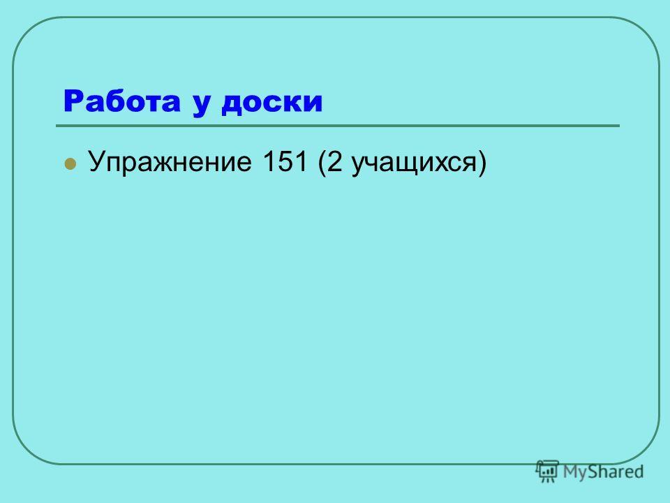 Работа у доски Упражнение 151 (2 учащихся)