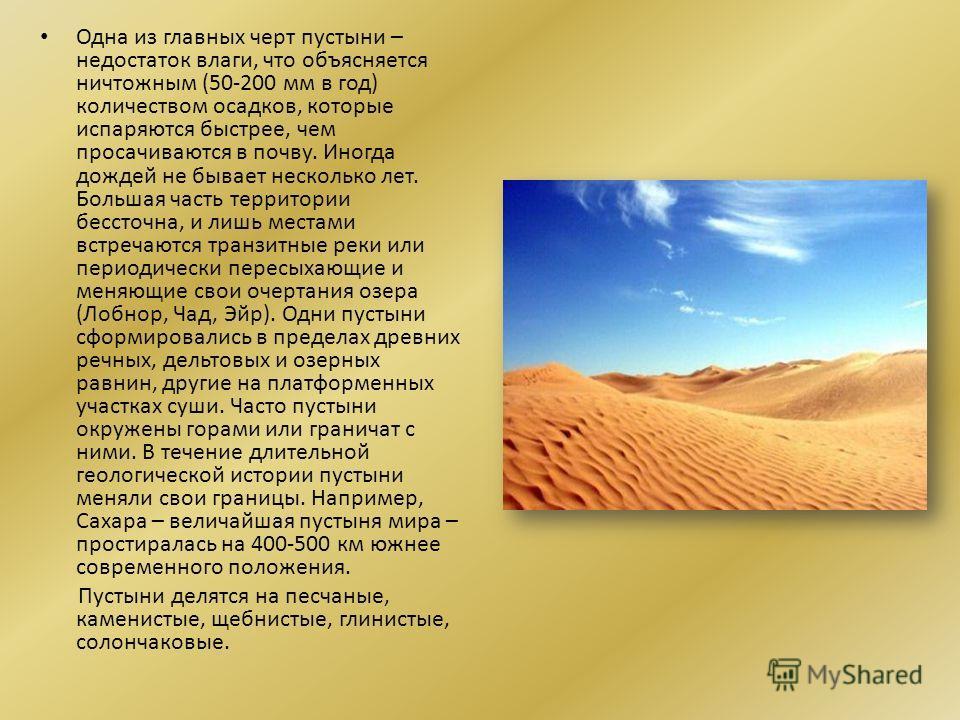 Одна из главных черт пустыни – недостаток влаги, что объясняется ничтожным (50-200 мм в год) количеством осадков, которые испаряются быстрее, чем просачиваются в почву. Иногда дождей не бывает несколько лет. Большая часть территории бессточна, и лишь