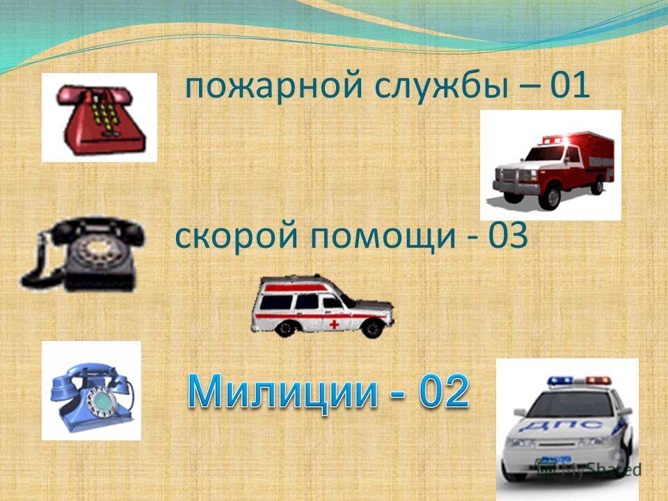 пожарной службы – 01 скорой помощи - 03