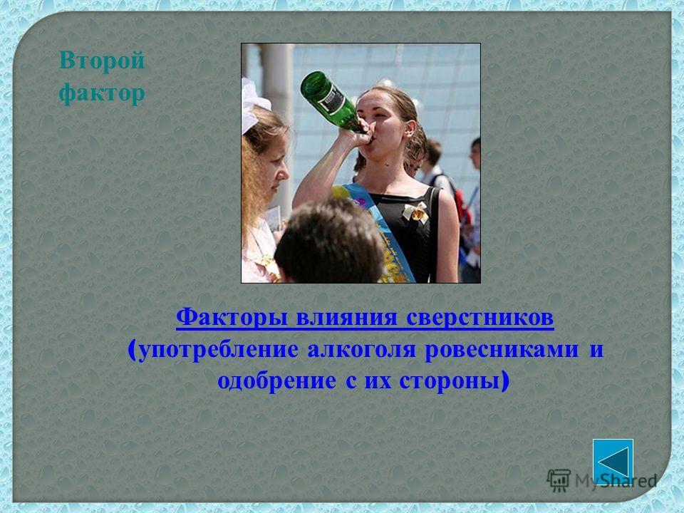 Второй фактор Факторы влияния сверстников ( употребление алкоголя ровесниками и одобрение с их стороны )
