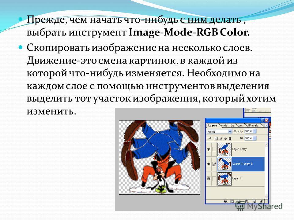 Прежде, чем начать что-нибудь с ним делать, выбрать инструмент Image-Mode-RGB Color. Скопировать изображение на несколько слоев. Движение-это смена картинок, в каждой из которой что-нибудь изменяется. Необходимо на каждом слое с помощью инструментов