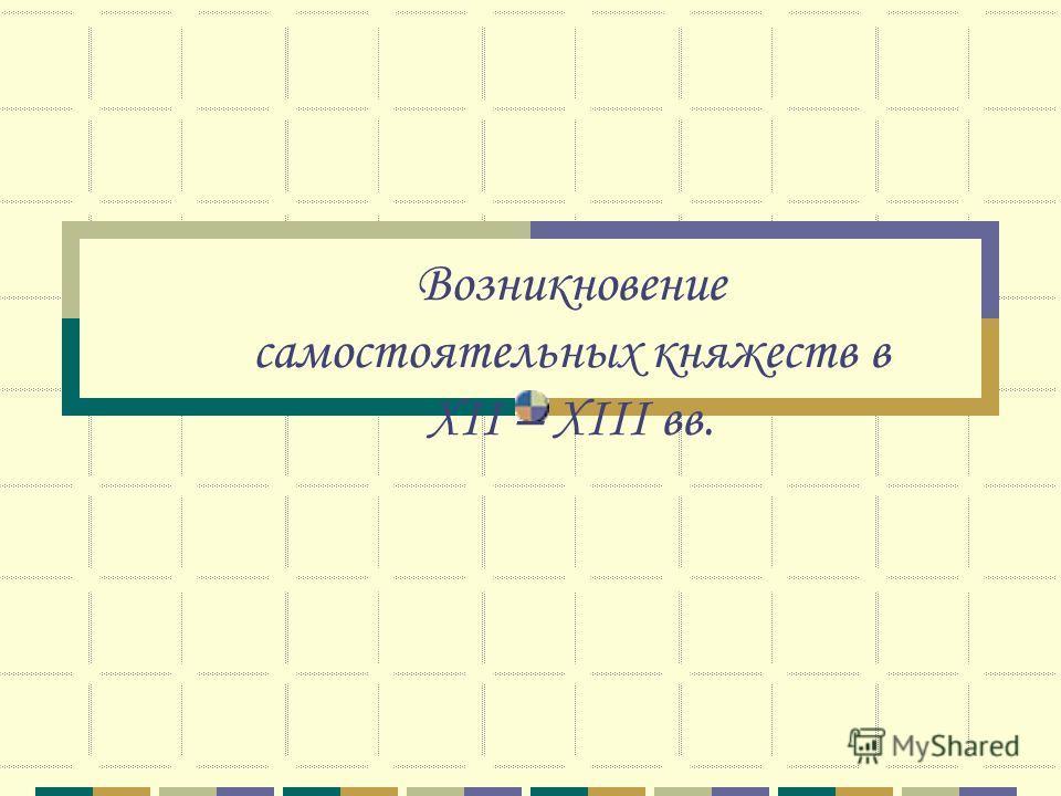 Возникновение самостоятельных княжеств в ХII – ХIII вв.