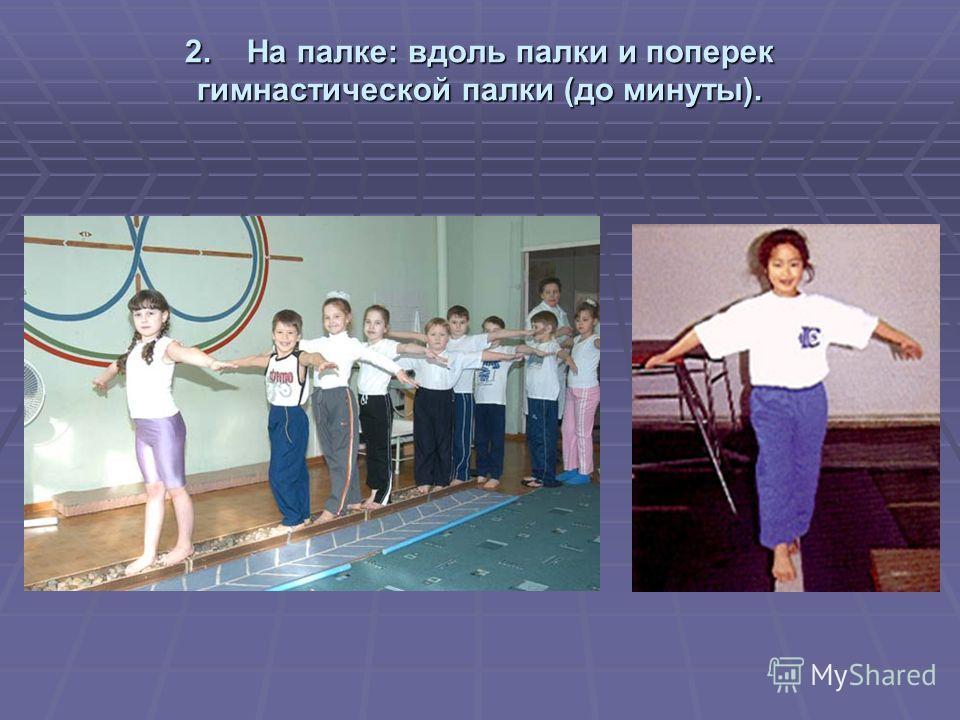 2. На палке: вдоль палки и поперек гимнастической палки (до минуты).