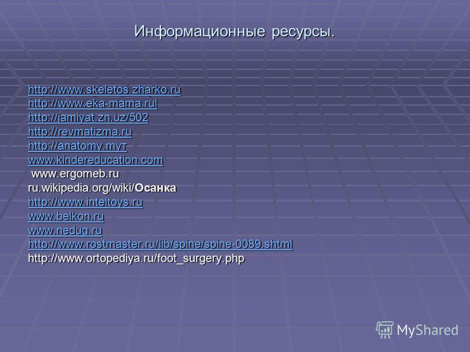 Информационные ресурсы. http://www.skeletos.zharko.ru http://www.eka-mama.rul http://jamiyat.zn.uz/502 http://revmatizma.ru http://anatomy.myт www.kindereducation.com www.ergomeb.ru www.ergomeb.ru ru.wikipedia.org/wiki/Осанка http://www.inteltoys.ru