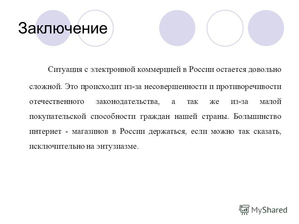 Заключение Ситуация с электронной коммерцией в России остается довольно сложной. Это происходит из-за несовершенности и противоречивости отечественного законодательства, а так же из-за малой покупательской способности граждан нашей страны. Большинств