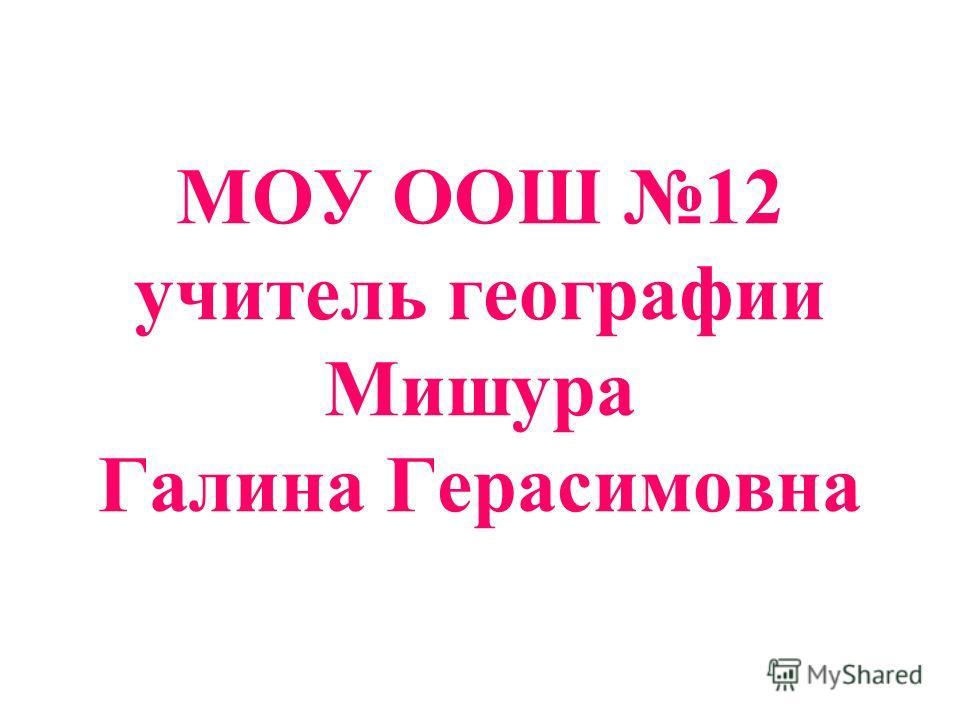 МОУ ООШ 12 учитель географии Мишура Галина Герасимовна