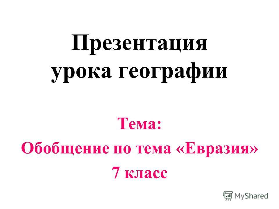 Презентация урока географии Тема: Обобщение по тема «Евразия» 7 класс