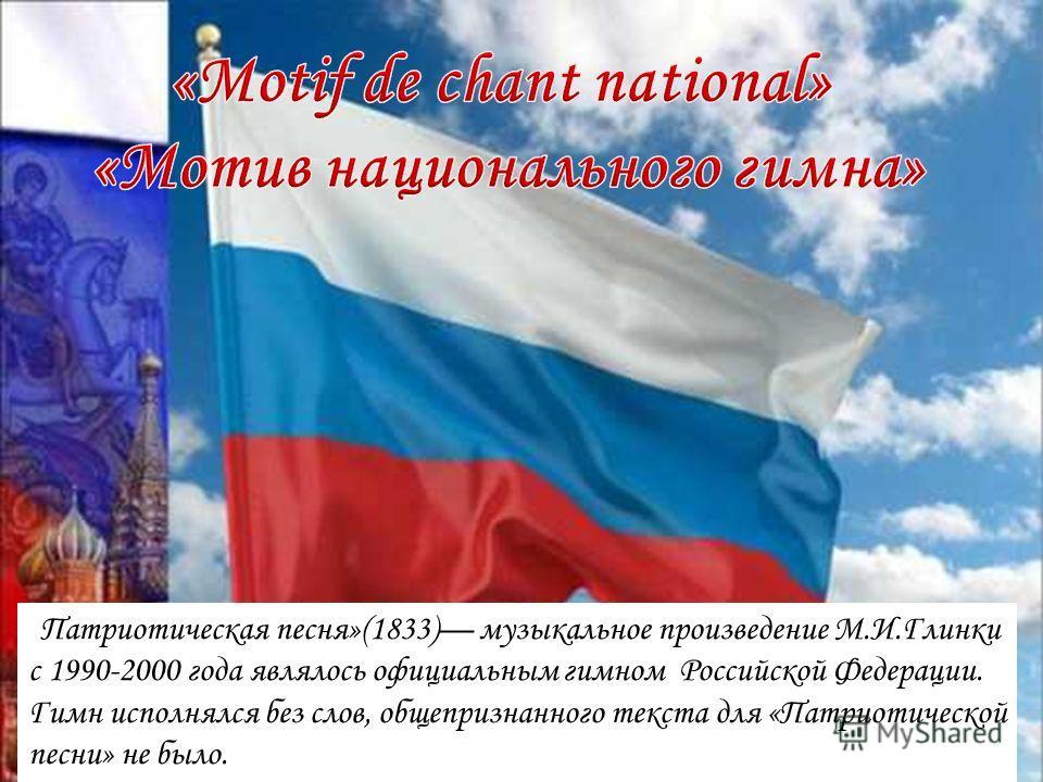 «Патриотическая песня»(1833) музыкальное произведение М.И.Глинки с 1990-2000 года являлось официальным гимном Российской Федерации. Гимн исполнялся без слов, общепризнанного текста для «Патриотической песни» не было.