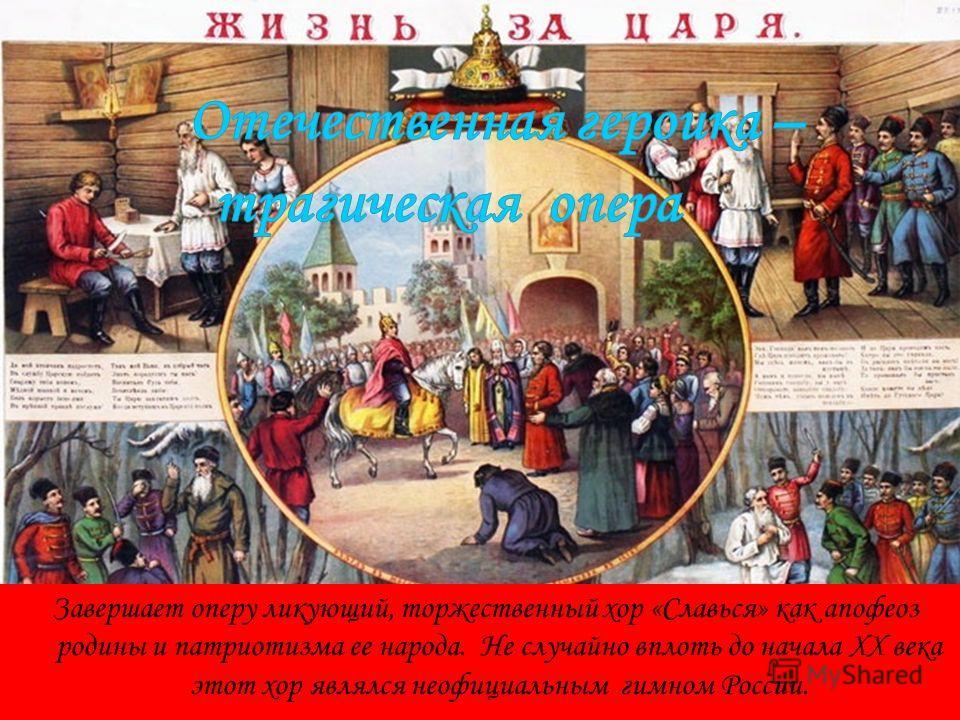 Завершает оперу ликующий, торжественный хор «Славься» как апофеоз родины и патриотизма ее народа. Не случайно вплоть до начала XX века этот хор являлся неофициальным гимном России.