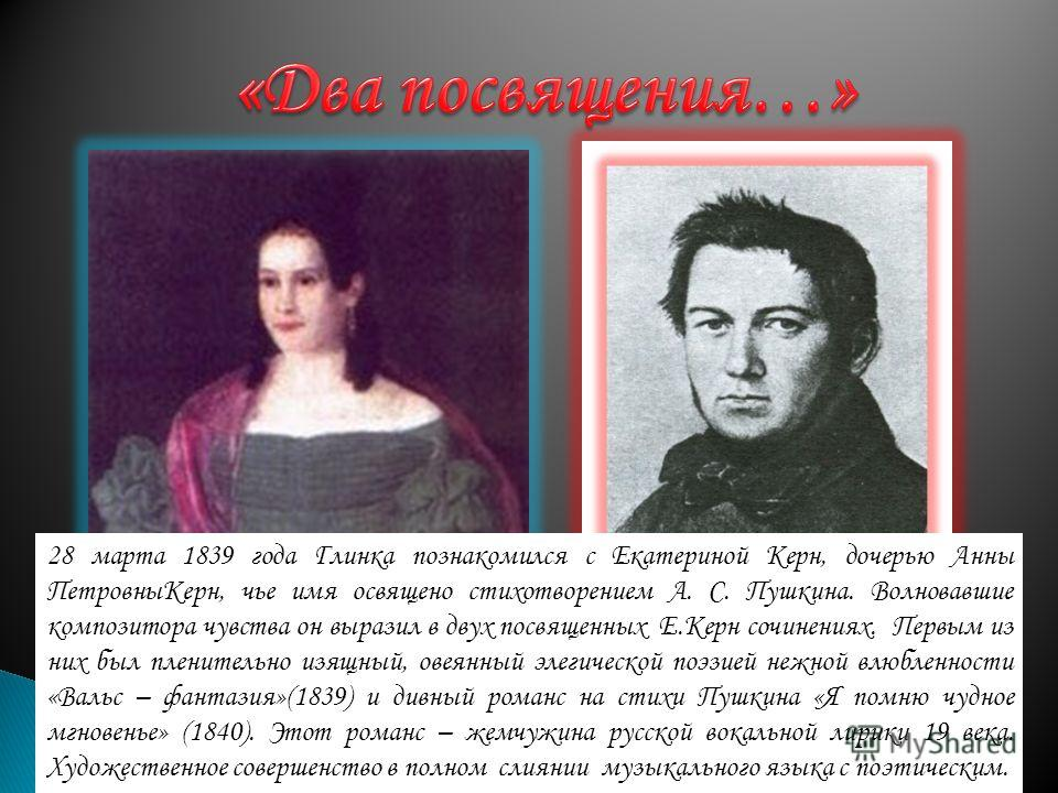 28 марта 1839 года Глинка познакомился с Екатериной Керн, дочерью Анны ПетровныКерн, чье имя освящено стихотворением А. С. Пушкина. Волновавшие композитора чувства он выразил в двух посвященных Е.Керн сочинениях. Первым из них был пленительно изящный