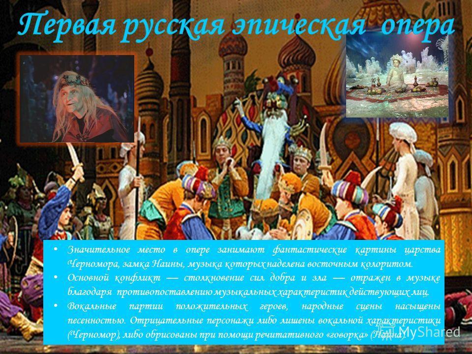 Значительное место в опере занимают фантастические картины царства Черномора, замка Наины, музыка которых наделена восточным колоритом. Основной конфликт столкновение сил добра и зла отражен в музыке благодаря противопоставлению музыкальных характери