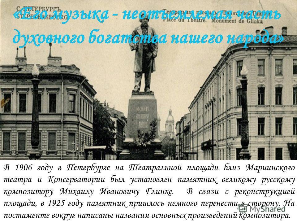 В 1906 году в Петербурге на Театральной площади близ Мариинского театра и Консерватории был установлен памятник великому русскому композитору Михаилу Ивановичу Глинке. В связи с реконструкцией площади, в 1925 году памятник пришлось немного перенести