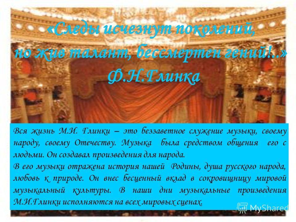 Вся жизнь М.И. Глинки – это беззаветное служение музыки, своему народу, своему Отечеству. Музыка была средством общения его с людьми. Он создавал произведения для народа. В его музыки отражена история нашей Родины, душа русского народа, любовь к прир