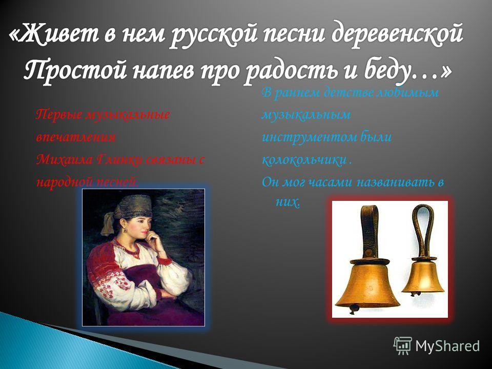 Первые музыкальные впечатления Михаила Глинки связаны с народной песней. В раннем детстве любимым музыкальным инструментом были колокольчики. Он мог часами названивать в них.