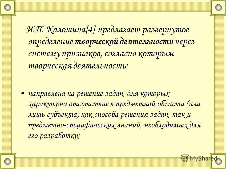 И.П. Калошина[4] предлагает развернутое определение творческой деятельности через систему признаков, согласно которым творческая деятельность: направлена на решение задач, для которых характерно отсутствие в предметной области (или лишь субъекта) как