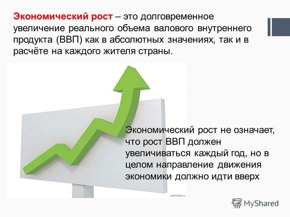 Экономический рост – это долговременное увеличение реального объема валового внутреннего продукта (ВВП) как в абсолютных значениях, так и в расчёте на каждого жителя страны. Экономический рост не означает, что рост ВВП должен увеличиваться каждый год