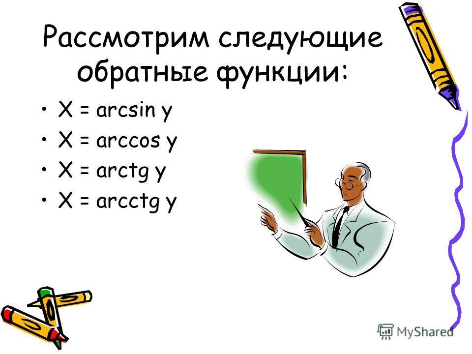 Рассмотрим следующие обратные функции: X = arcsin y X = arccos y X = arctg y X = arcctg y