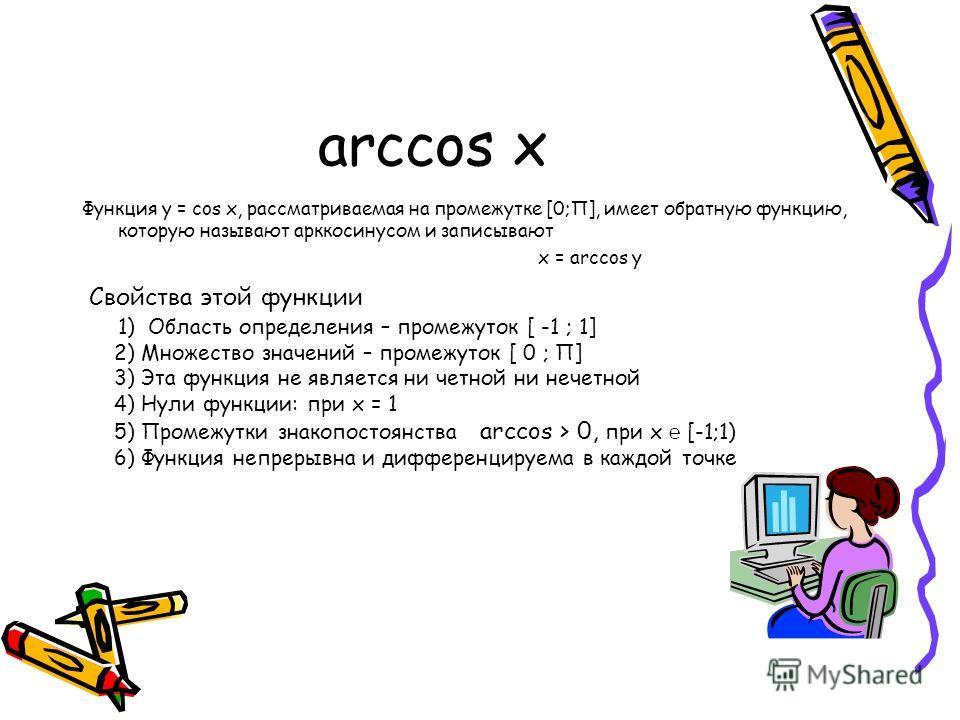 arccos x Функция у = cos x, рассматриваемая на промежутке [0;П], имеет обратную функцию, которую называют арккосинусом и записывают x = arccos y Свойства этой функции 1) Область определения – промежуток [ -1 ; 1] 2) Множество значений – промежуток [