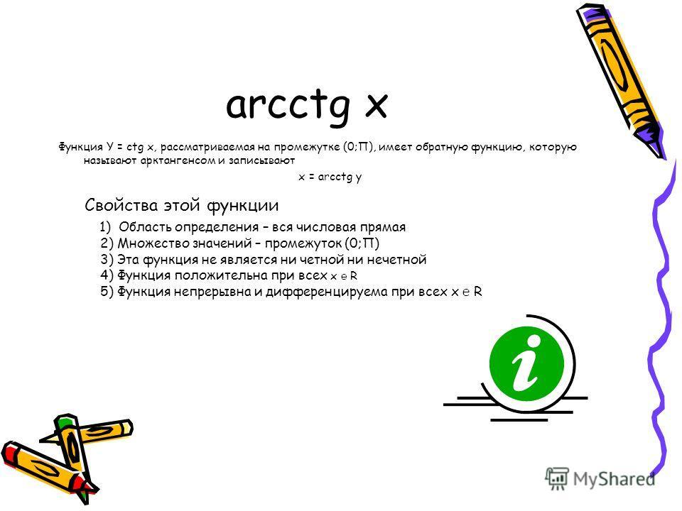arcctg x Функция Y = ctg x, рассматриваемая на промежутке (0;П), имеет обратную функцию, которую называют арктангенсом и записывают x = arcctg y Свойства этой функции 1) Область определения – вся числовая прямая 2) Множество значений – промежуток (0;