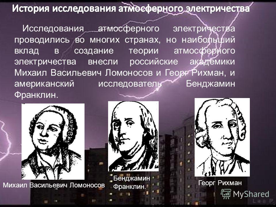 Исследования атмосферного электричества проводились во многих странах, но наибольший вклад в создание теории атмосферного электричества внесли российские академики Михаил Васильевич Ломоносов и Георг Рихман, и американский исследователь Бенджамин Фра