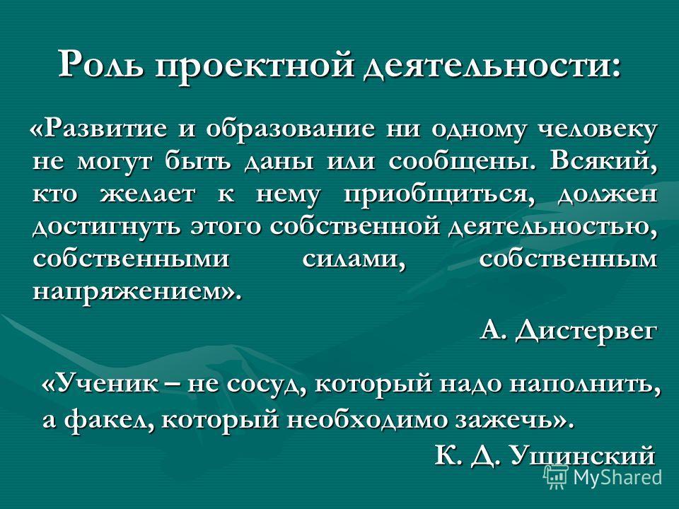 Роль проектной деятельности: «Развитие и образование ни одному человеку не могут быть даны или сообщены. Всякий, кто желает к нему приобщиться, должен достигнуть этого собственной деятельностью, собственными силами, собственным напряжением». А. Дисте