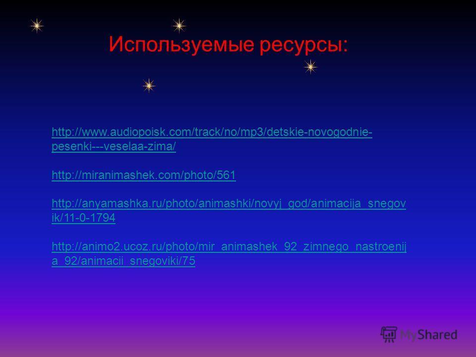 http://www.audiopoisk.com/track/no/mp3/detskie-novogodnie- pesenki---veselaa-zima/ http://miranimashek.com/photo/561 http://anyamashka.ru/photo/animashki/novyj_god/animacija_snegov ik/11-0-1794 http://animo2.ucoz.ru/photo/mir_animashek_92_zimnego_nas